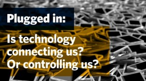 Plugged in: Is technology connecting us? Or controlling us?